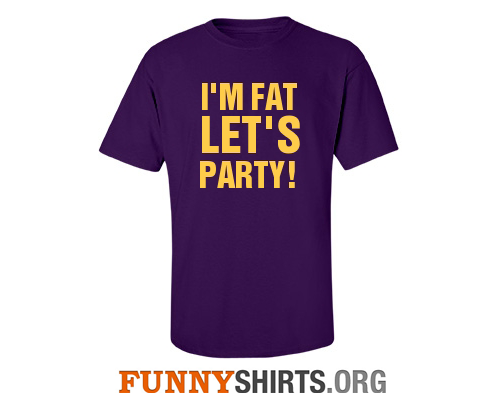 I'm fat let's party funny shirt