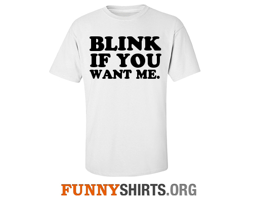 Funny shirt blink if you want me