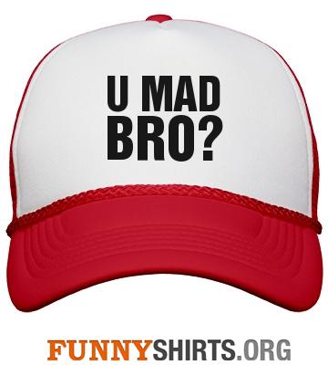 Funny hat u mad bro